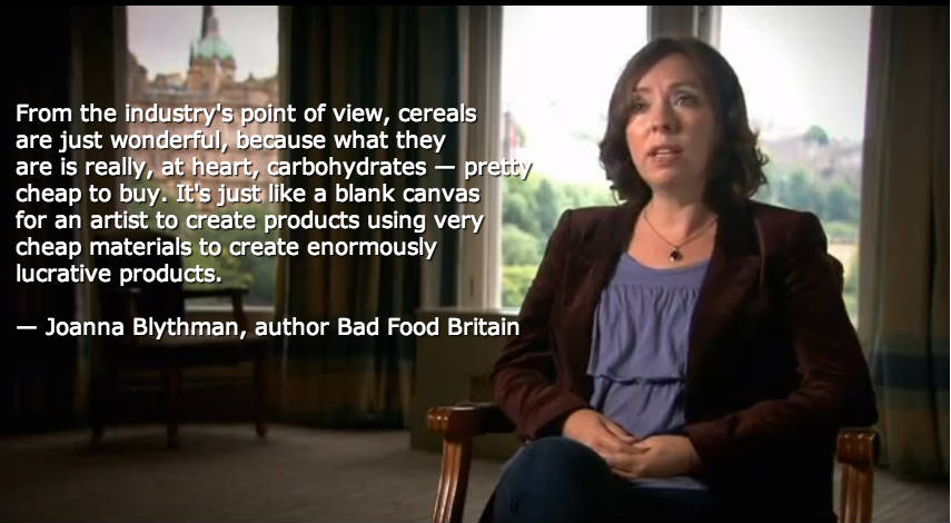 From the industry's point of view, cereals are just wonderful, because what they  are is really, at heart, carbohydrates — pretty cheap to buy. It's just like a blank canvas for an artist to create products using very cheap materials to create enormously lucrative products.   — Joanna Blythman, author Bad Food Britain