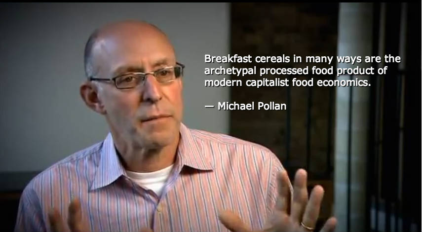 Breakfast cereals in many ways are the archetypal processed food product of  modern capitalist food economics.  — Michael Pollan