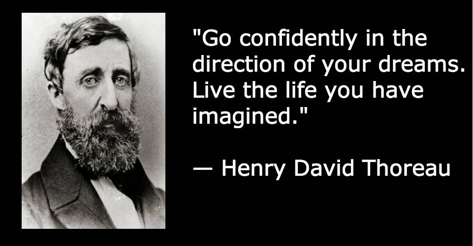 """Go confidently in the direction of your dreams. Live the life you have imagined."" — Henry David Thoreau"