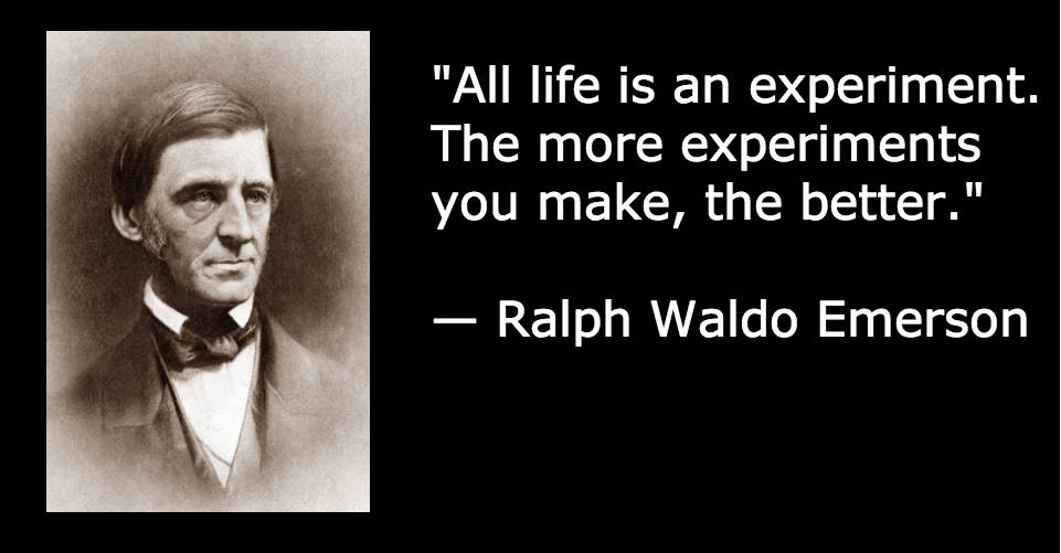 """All life is an experiment. The more experiments you make, the better."" — Ralph Waldo Emerson"