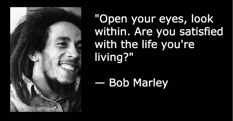 """Open your eyes, look within. Are you satisfied with the life you're living?"" — Bob Marley"