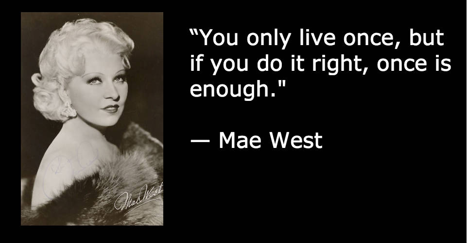"""You only live once, but if you do it right, once is enough."" — Mae West"