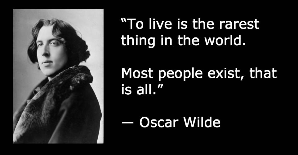 """To live is the rarest thing in the world. Most people exist, that is all."" ― Oscar Wilde"