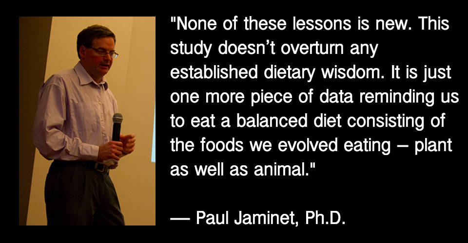 None of these lessons is new. This study doesn't overturn any established dietary wisdom. It is just one more piece of data reminding us to eat a balanced diet consisting of the foods we evolved eating – plant as well as animal.